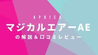 アップリカ・マジカルエアーAEの解説&口コミレビュー | ベビーカージャーナリストのイエローハットの子育てブログ